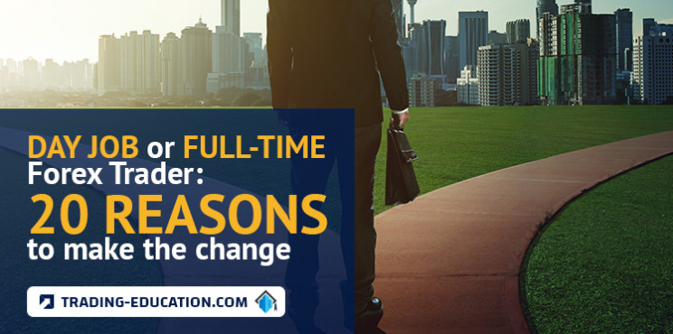 Day Job Or Full-time Forex Trader: 20 Reasons To Make The Change